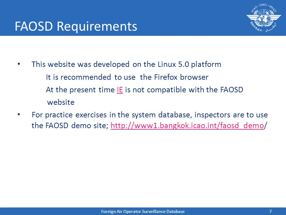 7 FAOSD Requirements This website was developed on the Linux 5.0 platform It is recommended to use the Firefox browser At the present time IE is not compatible with the FAOSDIE website For practice exercises in the system database, inspectors are to use the FAOSD demo site; http://www1.bangkok.icao.int/faosd_demo/http://www1.bangkok.icao.int/faosd_demo Foreign Air Operator Surveillance Database