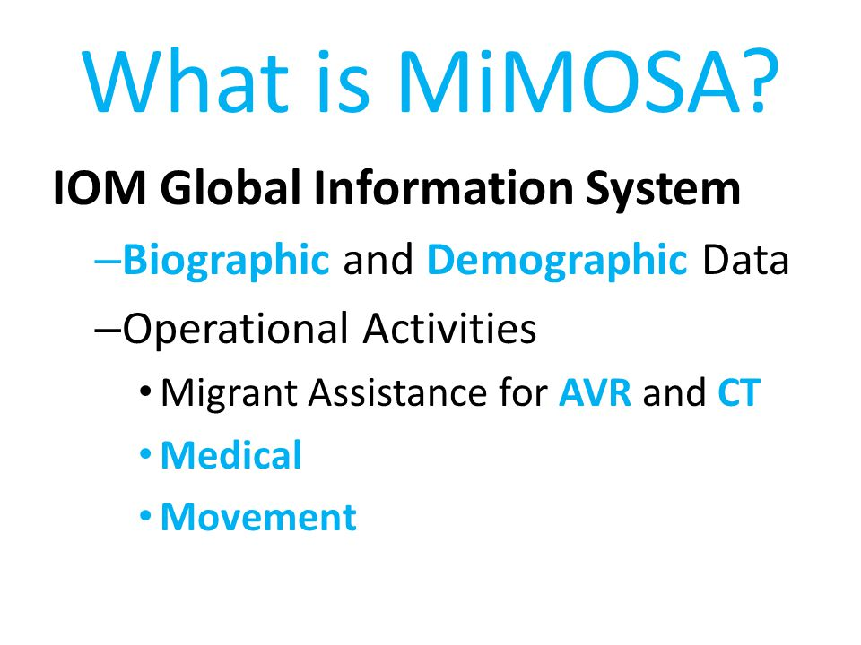 What is MiMOSA? IOM Global Information System – Biographic and Demographic Data – Operational Activities Migrant Assistance for AVR and CT Medical Mov