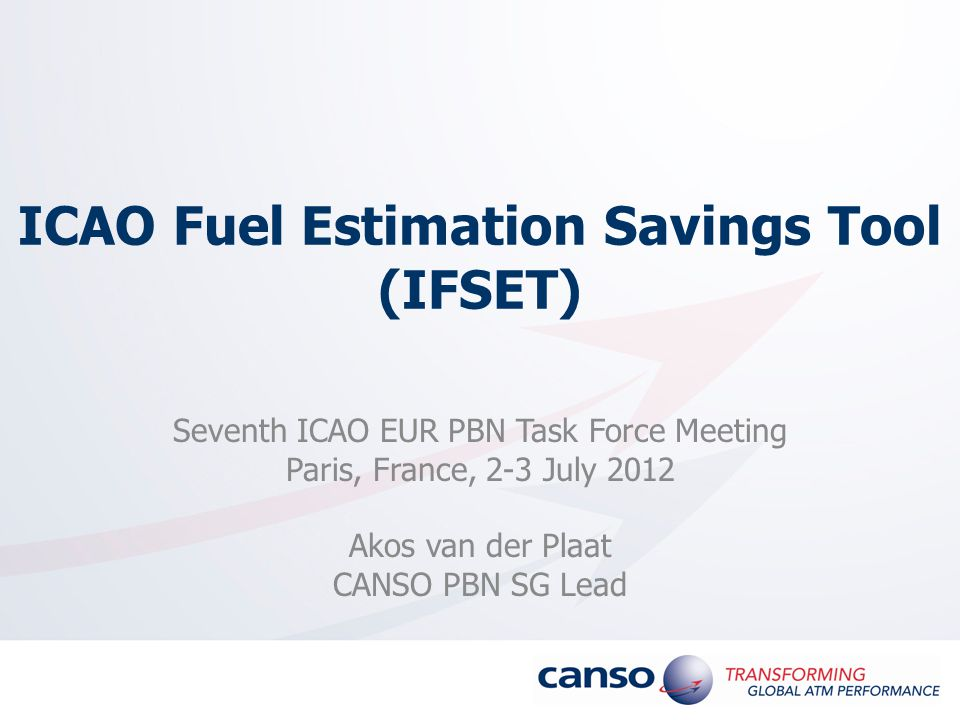 ICAO Fuel Estimation Savings Tool (IFSET) Seventh ICAO EUR PBN Task Force Meeting Paris, France, 2-3 July 2012 Akos van der Plaat CANSO PBN SG Lead