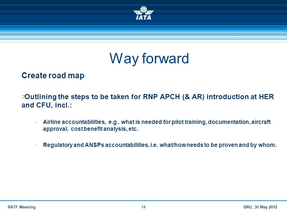 BRU, 30 May 2012RATF Meetring14 Way forward Create road map  Outlining the steps to be taken for RNP APCH (& AR) introduction at HER and CFU, incl.: