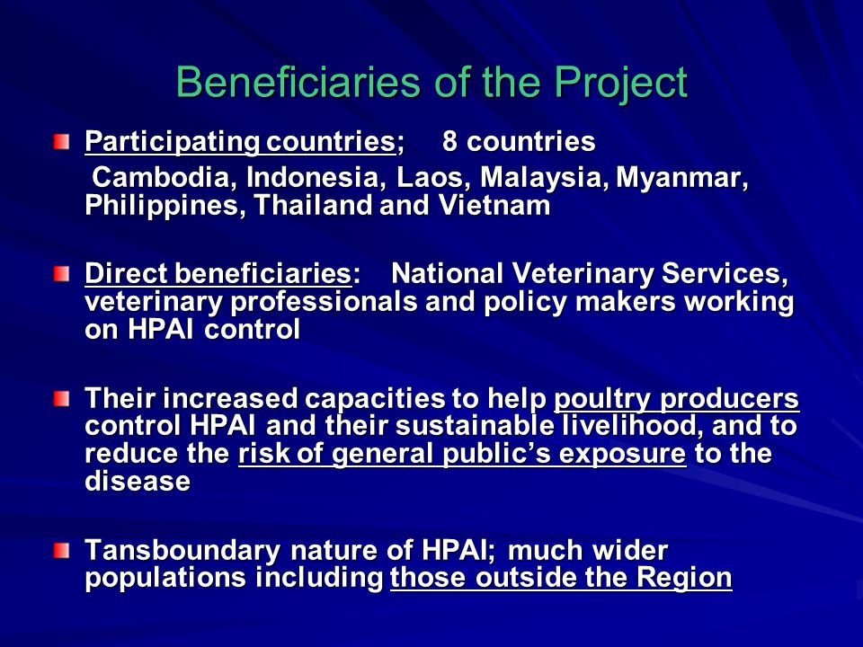 Beneficiaries of the Project Participating countries; 8 countries Cambodia, Indonesia, Laos, Malaysia, Myanmar, Philippines, Thailand and Vietnam Cambodia, Indonesia, Laos, Malaysia, Myanmar, Philippines, Thailand and Vietnam Direct beneficiaries: National Veterinary Services, veterinary professionals and policy makers working on HPAI control Their increased capacities to help poultry producers control HPAI and their sustainable livelihood, and to reduce the risk of general public's exposure to the disease Tansboundary nature of HPAI; much wider populations including those outside the Region