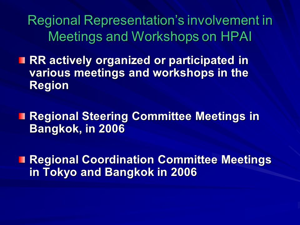 Regional Representation's involvement in Meetings and Workshops on HPAI RR actively organized or participated in various meetings and workshops in the Region Regional Steering Committee Meetings in Bangkok, in 2006 Regional Coordination Committee Meetings in Tokyo and Bangkok in 2006