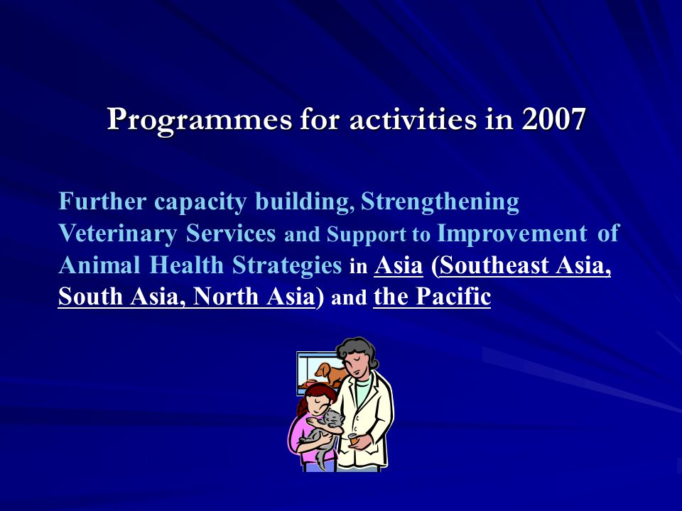 Programmes for activities in 2007 Further capacity building, Strengthening Veterinary Services and Support to Improvement of Animal Health Strategies in Asia (Southeast Asia, South Asia, North Asia) and the Pacific