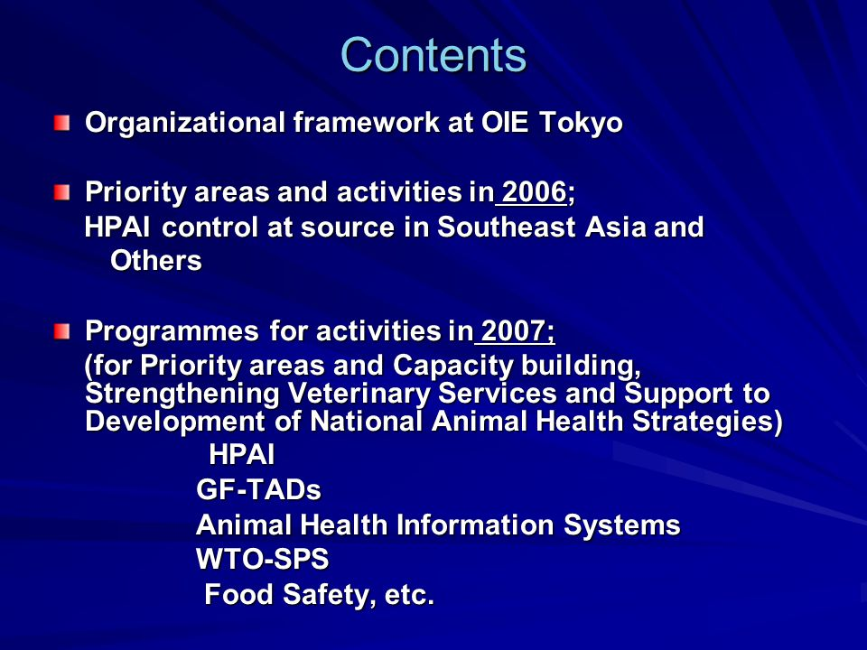 Contents Organizational framework at OIE Tokyo Priority areas and activities in 2006; HPAI control at source in Southeast Asia and HPAI control at source in Southeast Asia and Others Others Programmes for activities in 2007; (for Priority areas and Capacity building, Strengthening Veterinary Services and Support to Development of National Animal Health Strategies) (for Priority areas and Capacity building, Strengthening Veterinary Services and Support to Development of National Animal Health Strategies) HPAI HPAI GF-TADs GF-TADs Animal Health Information Systems Animal Health Information Systems WTO-SPS WTO-SPS Food Safety, etc.