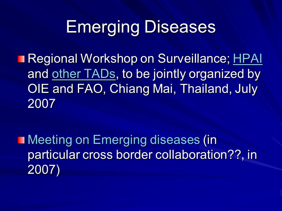 Emerging Diseases Regional Workshop on Surveillance; HPAI and other TADs, to be jointly organized by OIE and FAO, Chiang Mai, Thailand, July 2007 Meeting on Emerging diseases (in particular cross border collaboration , in 2007)