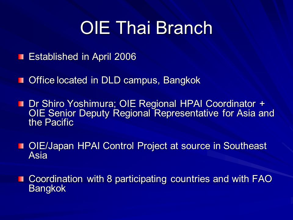 OIE Thai Branch Established in April 2006 Office located in DLD campus, Bangkok Dr Shiro Yoshimura; OIE Regional HPAI Coordinator + OIE Senior Deputy Regional Representative for Asia and the Pacific OIE/Japan HPAI Control Project at source in Southeast Asia Coordination with 8 participating countries and with FAO Bangkok