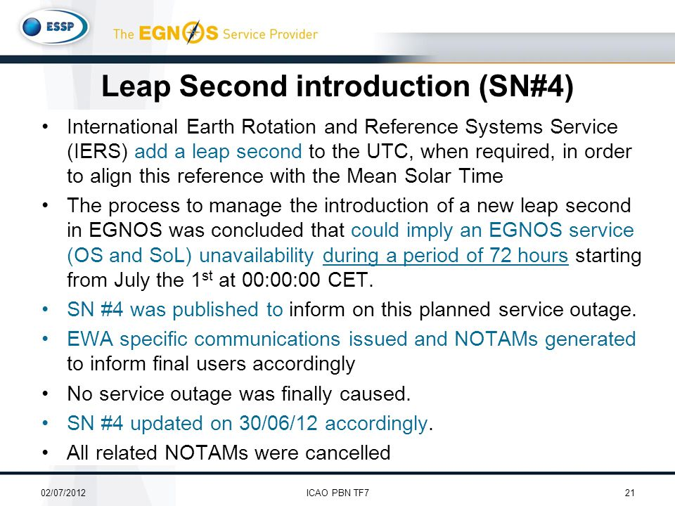International Earth Rotation and Reference Systems Service (IERS) add a leap second to the UTC, when required, in order to align this reference with the Mean Solar Time The process to manage the introduction of a new leap second in EGNOS was concluded that could imply an EGNOS service (OS and SoL) unavailability during a period of 72 hours starting from July the 1 st at 00:00:00 CET.