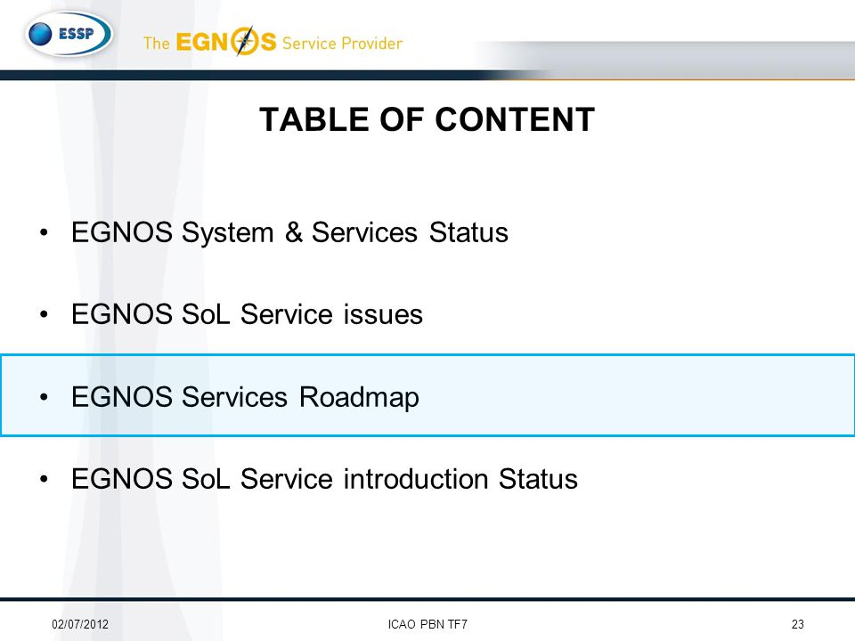 TABLE OF CONTENT EGNOS System & Services Status EGNOS SoL Service issues EGNOS Services Roadmap EGNOS SoL Service introduction Status 02/07/201223ICAO PBN TF7