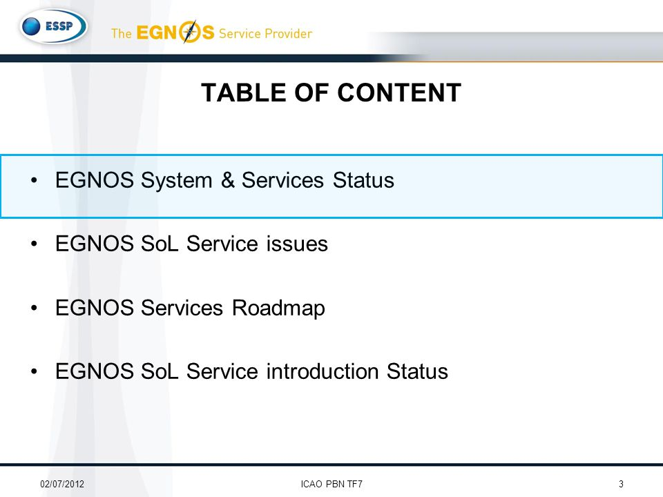 TABLE OF CONTENT EGNOS System & Services Status EGNOS SoL Service issues EGNOS Services Roadmap EGNOS SoL Service introduction Status 02/07/20123ICAO PBN TF7