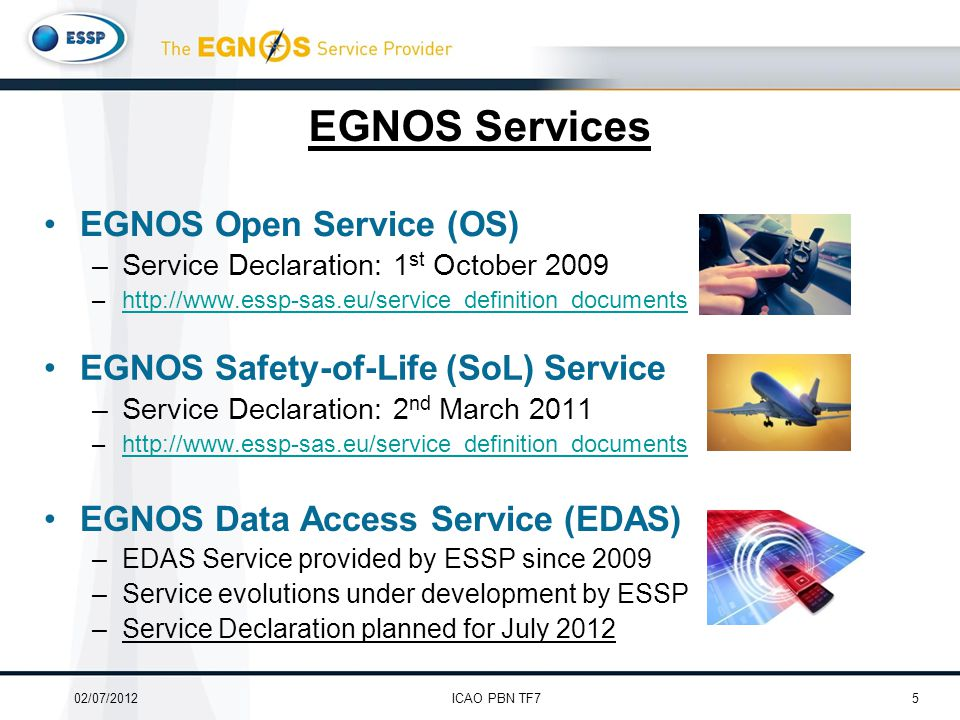 EGNOS Services EGNOS Safety-of-Life (SoL) Service –Service Declaration: 2 nd March 2011 –http://www.essp-sas.eu/service_definition_documentshttp://www.essp-sas.eu/service_definition_documents EGNOS Open Service (OS) –Service Declaration: 1 st October 2009 –http://www.essp-sas.eu/service_definition_documentshttp://www.essp-sas.eu/service_definition_documents EGNOS Data Access Service (EDAS) –EDAS Service provided by ESSP since 2009 –Service evolutions under development by ESSP –Service Declaration planned for July 2012 502/07/2012ICAO PBN TF7