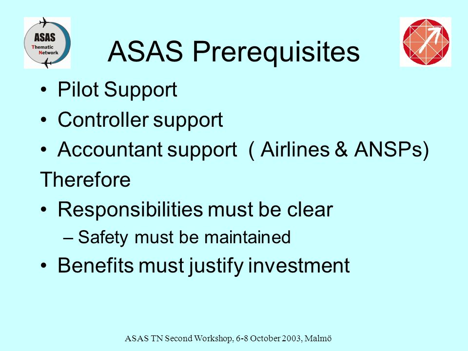 ASAS TN Second Workshop, 6-8 October 2003, Malmö ASAS Prerequisites Pilot Support Controller support Accountant support ( Airlines & ANSPs) Therefore Responsibilities must be clear –Safety must be maintained Benefits must justify investment