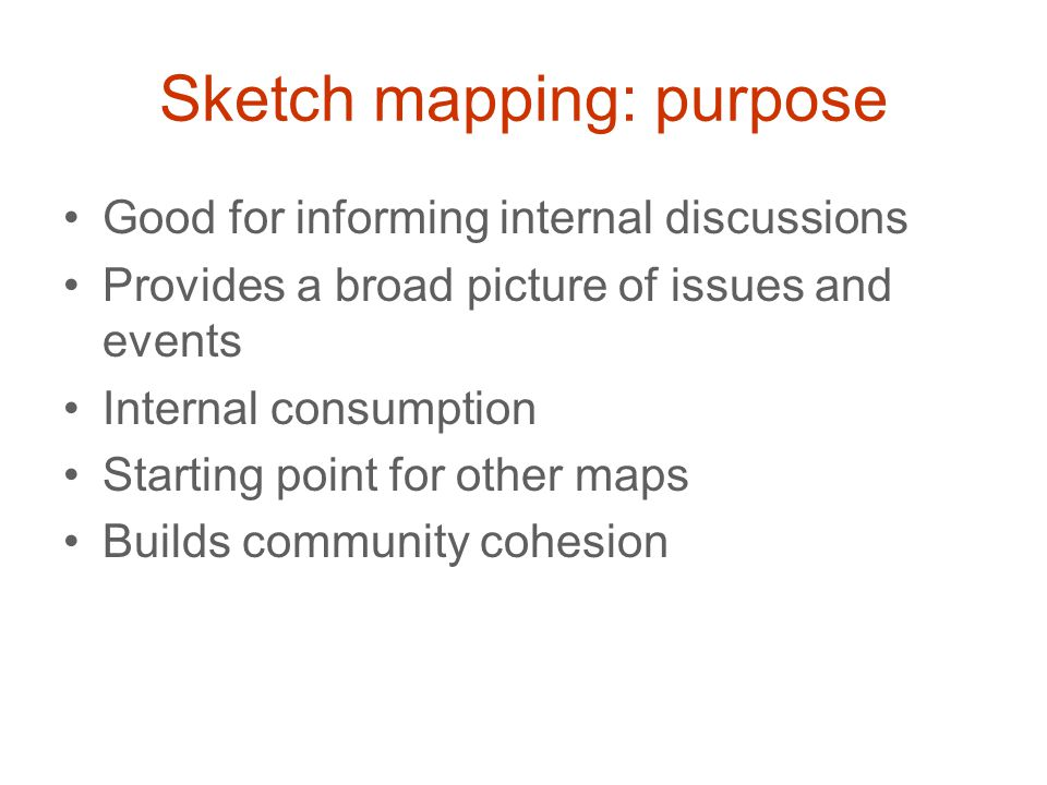 Sketch mapping: purpose Good for informing internal discussions Provides a broad picture of issues and events Internal consumption Starting point for