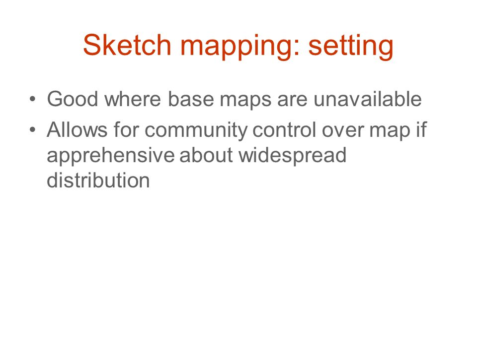 Sketch mapping: setting Good where base maps are unavailable Allows for community control over map if apprehensive about widespread distribution