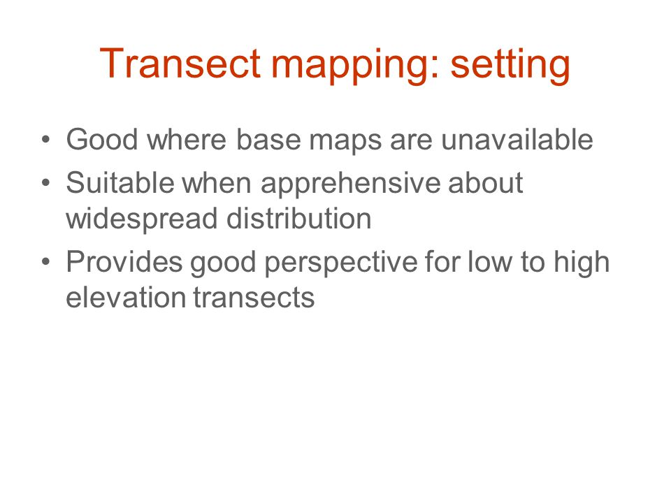 Transect mapping: setting Good where base maps are unavailable Suitable when apprehensive about widespread distribution Provides good perspective for