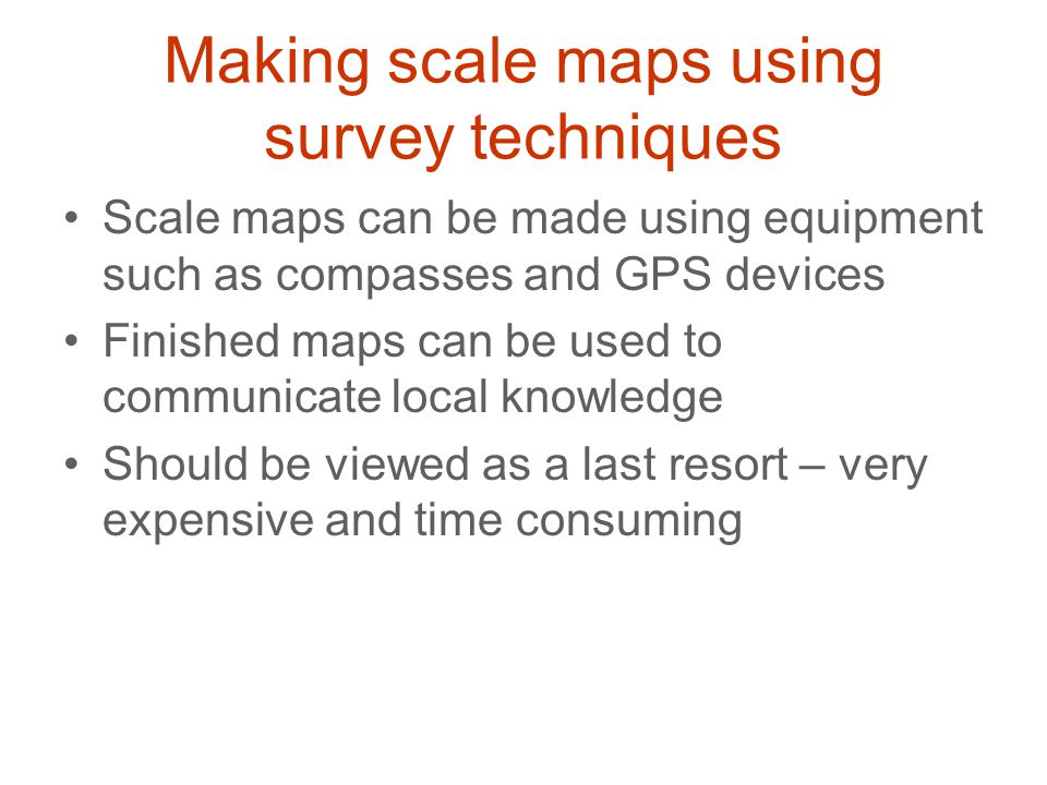 Making scale maps using survey techniques Scale maps can be made using equipment such as compasses and GPS devices Finished maps can be used to commun