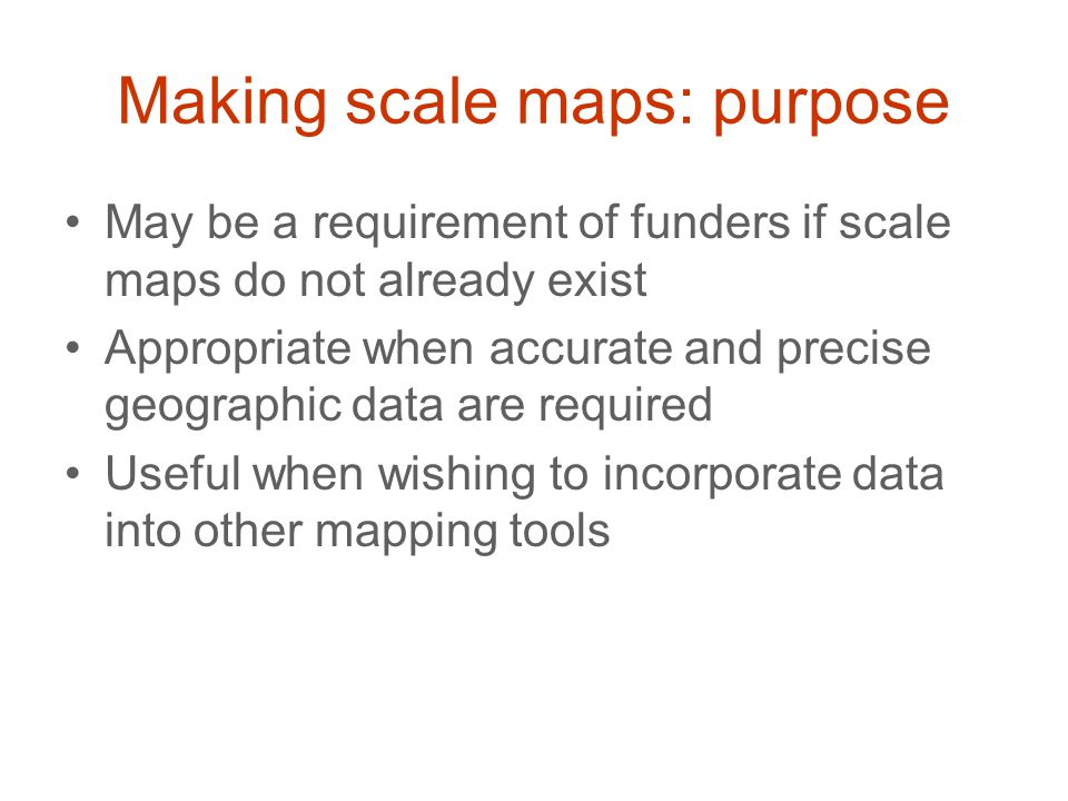 Making scale maps: purpose May be a requirement of funders if scale maps do not already exist Appropriate when accurate and precise geographic data ar