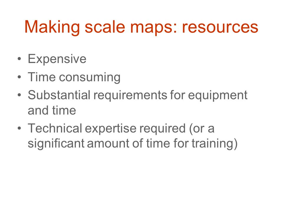 Making scale maps: resources Expensive Time consuming Substantial requirements for equipment and time Technical expertise required (or a significant a
