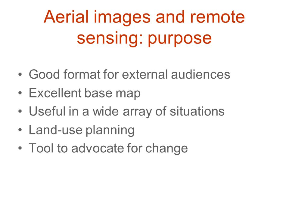 Aerial images and remote sensing: purpose Good format for external audiences Excellent base map Useful in a wide array of situations Land-use planning