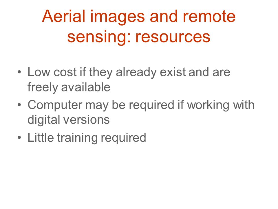 Aerial images and remote sensing: resources Low cost if they already exist and are freely available Computer may be required if working with digital v