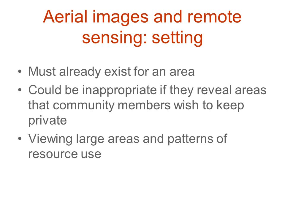 Aerial images and remote sensing: setting Must already exist for an area Could be inappropriate if they reveal areas that community members wish to ke