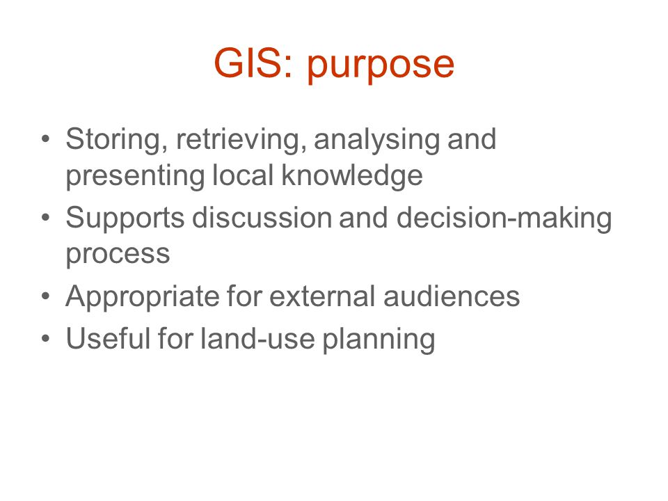 GIS: purpose Storing, retrieving, analysing and presenting local knowledge Supports discussion and decision-making process Appropriate for external au