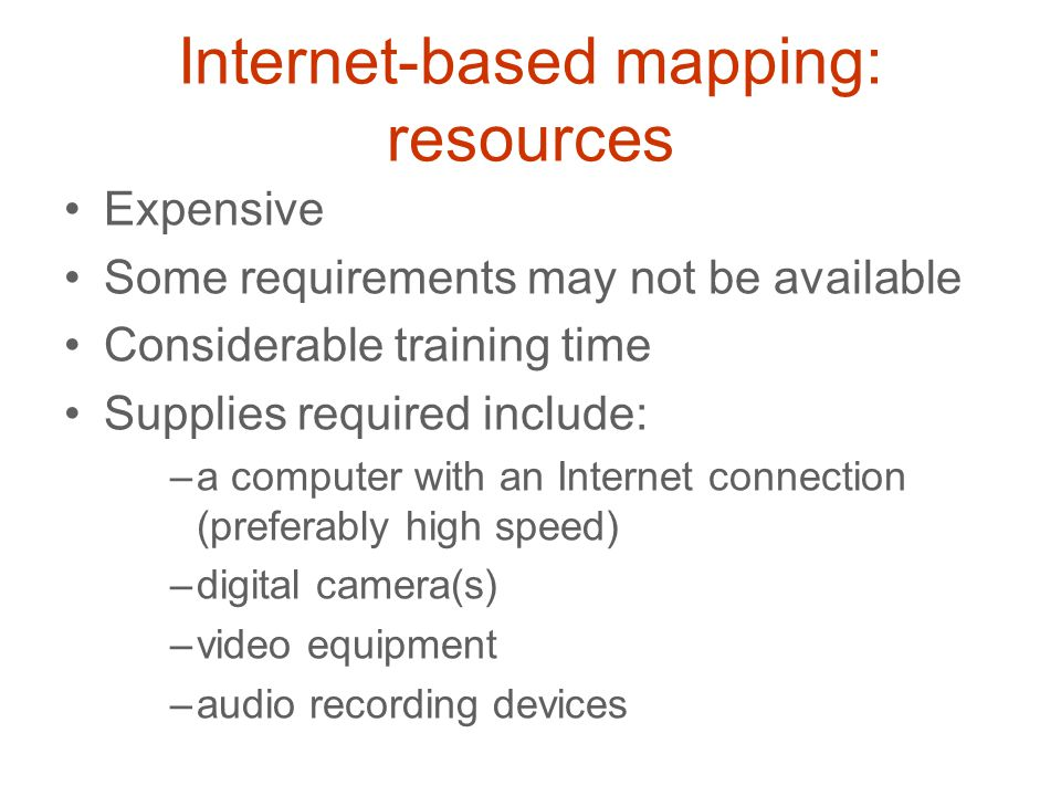 Internet-based mapping: resources Expensive Some requirements may not be available Considerable training time Supplies required include: –a computer w