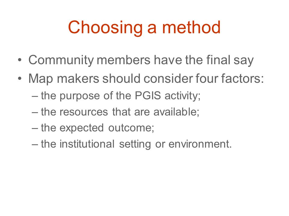 Choosing a method Community members have the final say Map makers should consider four factors: –the purpose of the PGIS activity; –the resources that