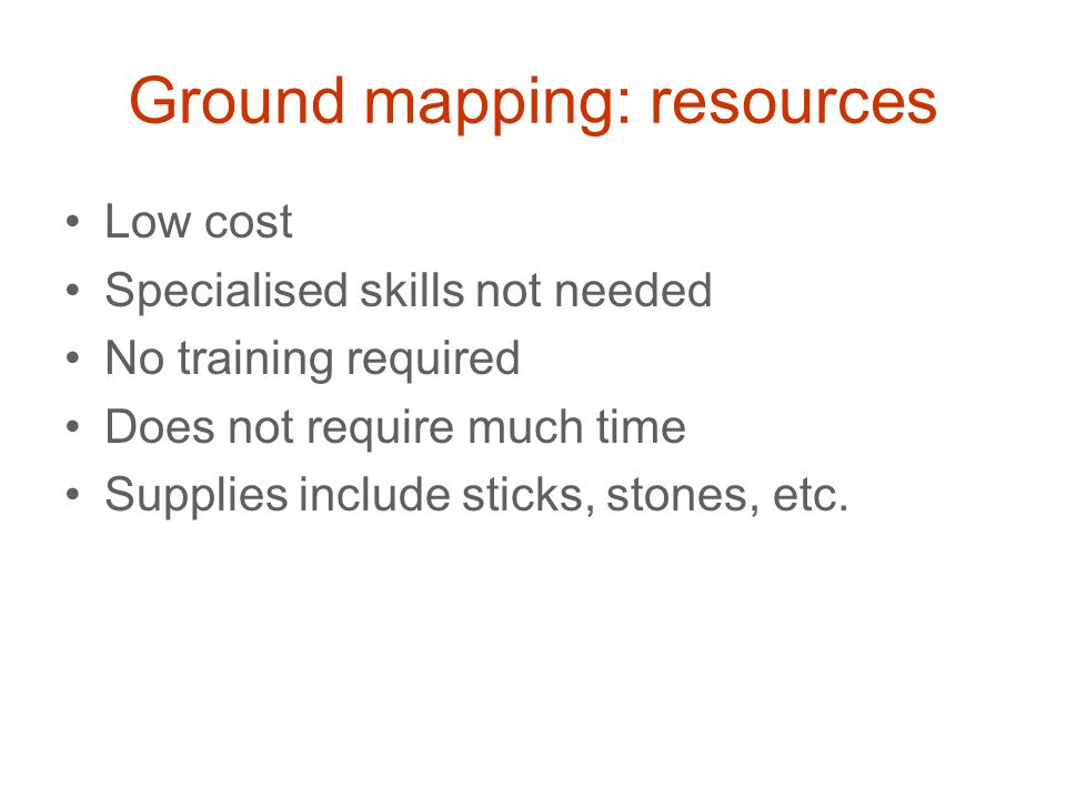 Ground mapping: resources Low cost Specialised skills not needed No training required Does not require much time Supplies include sticks, stones, etc.