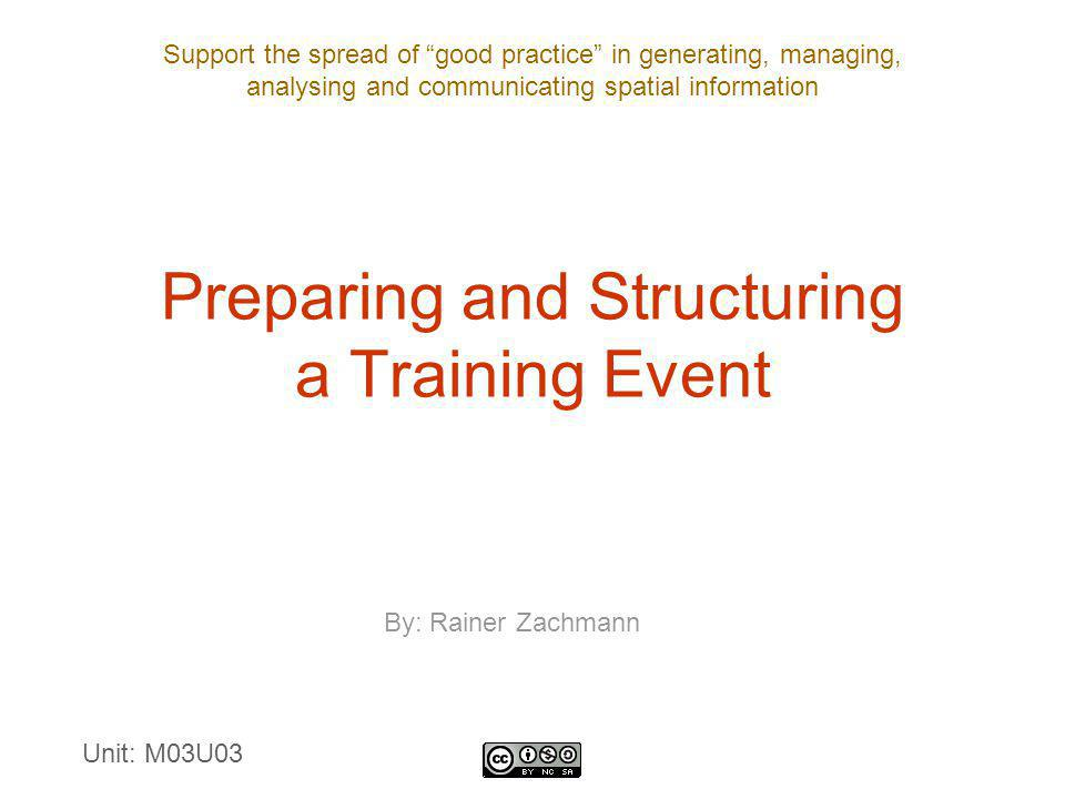 Support the spread of good practice in generating, managing, analysing and communicating spatial information Preparing and Structuring a Training Event By: Rainer Zachmann Unit: M03U03