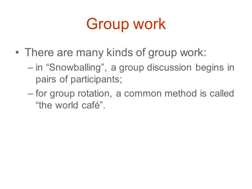 Group work There are many kinds of group work: –in Snowballing , a group discussion begins in pairs of participants; –for group rotation, a common method is called the world café .