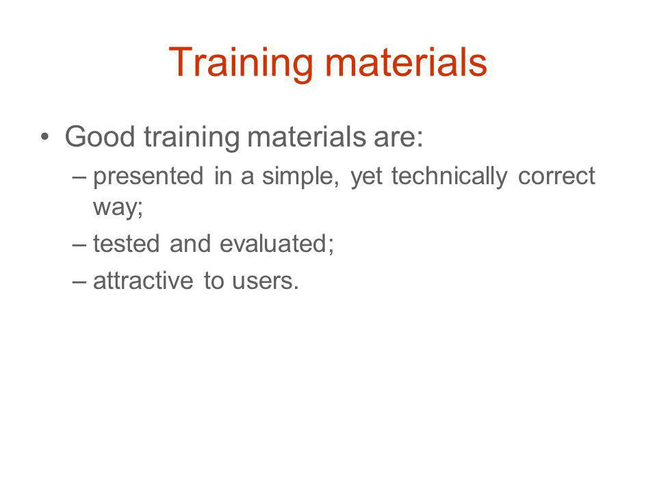 Training materials Good training materials are: –presented in a simple, yet technically correct way; –tested and evaluated; –attractive to users.