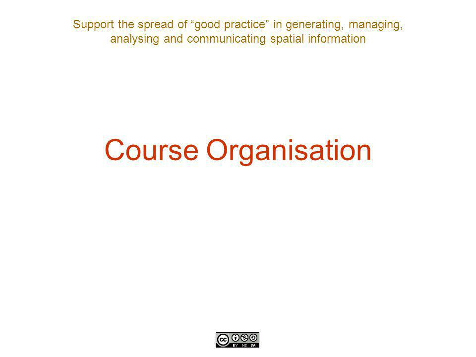 Support the spread of good practice in generating, managing, analysing and communicating spatial information Course Organisation