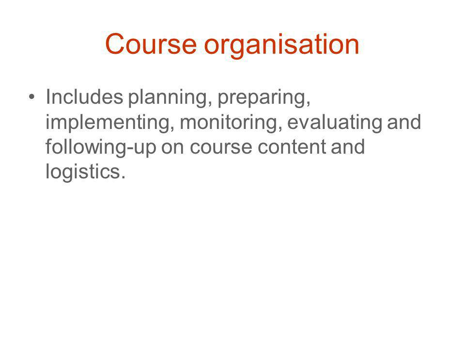 Course organisation Includes planning, preparing, implementing, monitoring, evaluating and following-up on course content and logistics.