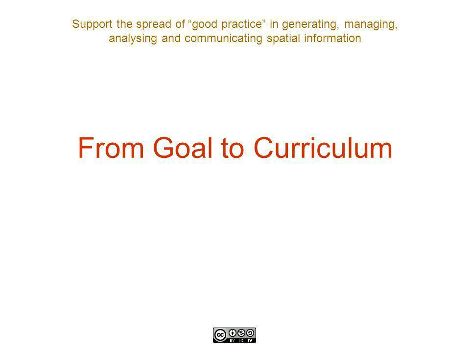 Support the spread of good practice in generating, managing, analysing and communicating spatial information From Goal to Curriculum