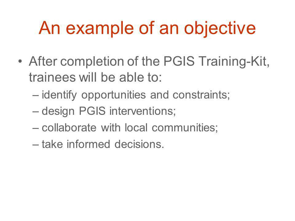 An example of an objective After completion of the PGIS Training-Kit, trainees will be able to: –identify opportunities and constraints; –design PGIS interventions; –collaborate with local communities; –take informed decisions.
