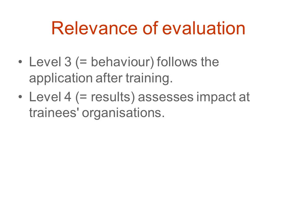Relevance of evaluation Level 3 (= behaviour) follows the application after training.