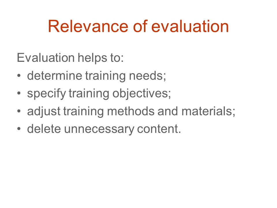 Relevance of evaluation Evaluation helps to: determine training needs; specify training objectives; adjust training methods and materials; delete unnecessary content.