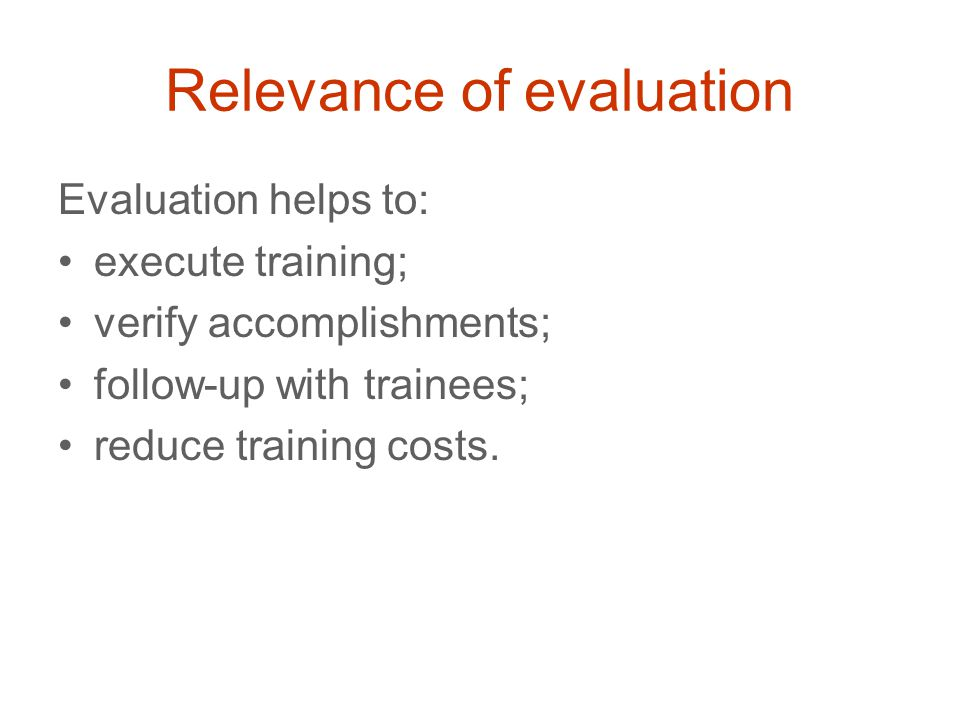 Relevance of evaluation Evaluation helps to: execute training; verify accomplishments; follow-up with trainees; reduce training costs.