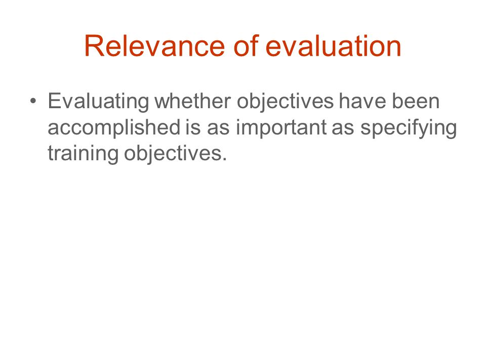 Relevance of evaluation Evaluating whether objectives have been accomplished is as important as specifying training objectives.
