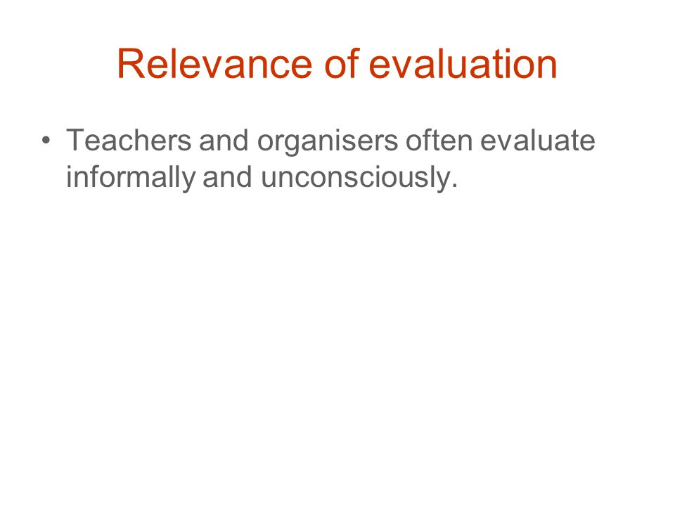 Relevance of evaluation Teachers and organisers often evaluate informally and unconsciously.