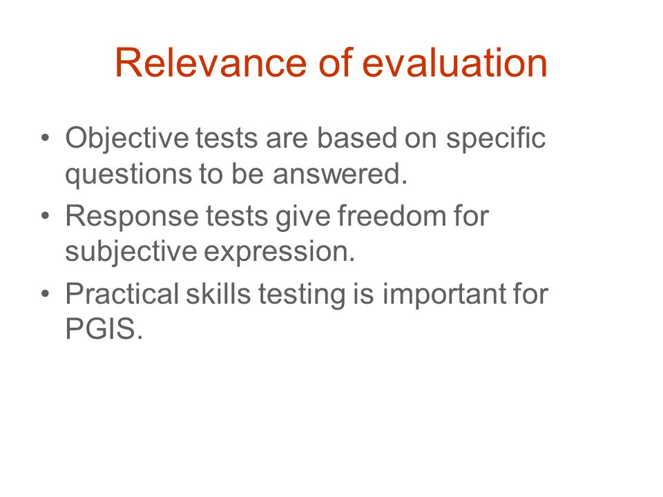 Relevance of evaluation Objective tests are based on specific questions to be answered. Response tests give freedom for subjective expression. Practic
