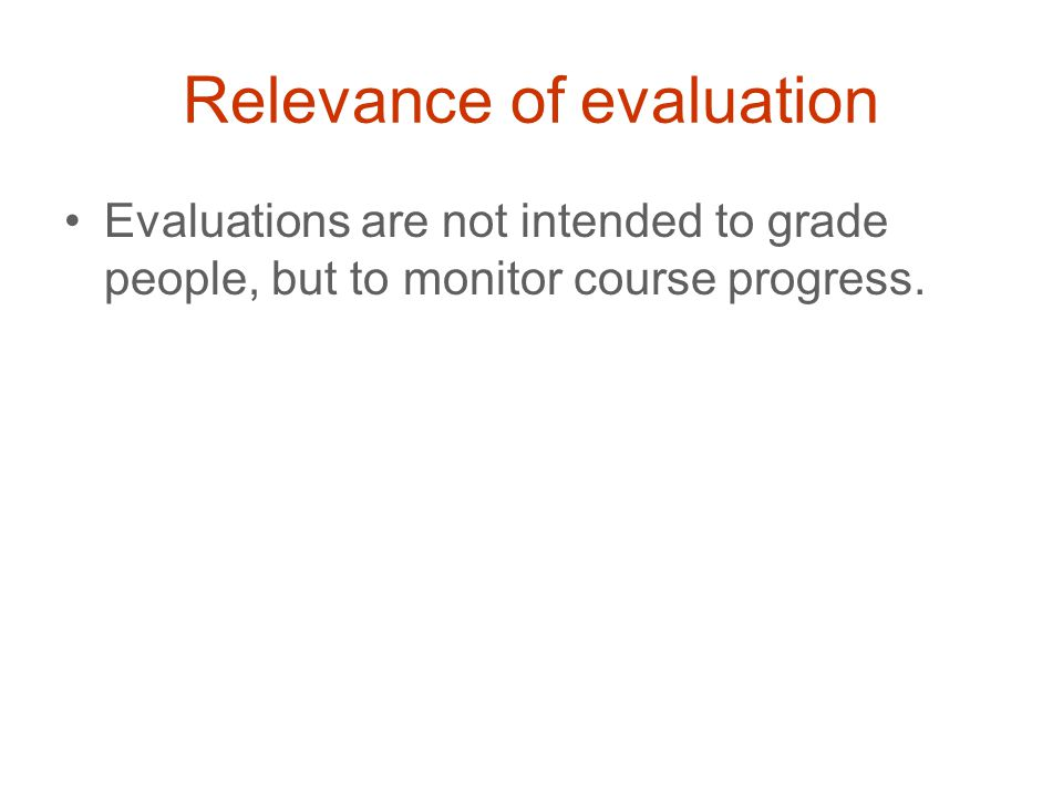 Relevance of evaluation Evaluations are not intended to grade people, but to monitor course progress.