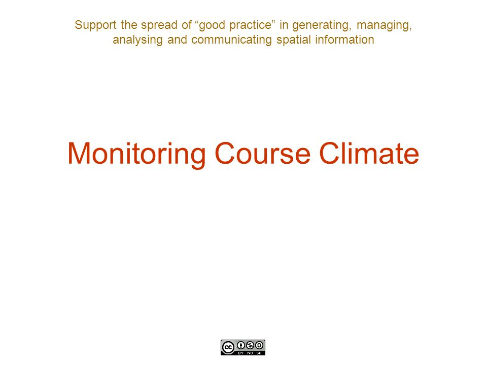 "Support the spread of ""good practice"" in generating, managing, analysing and communicating spatial information Monitoring Course Climate"