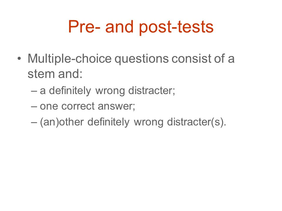 Pre- and post-tests Multiple-choice questions consist of a stem and: –a definitely wrong distracter; –one correct answer; –(an)other definitely wrong