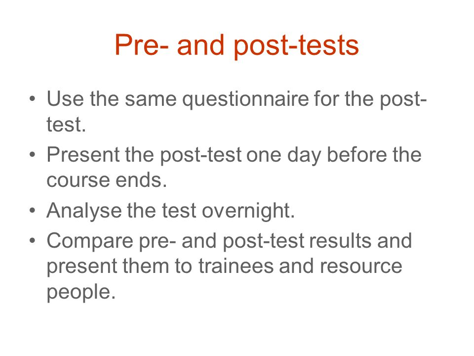 Pre- and post-tests Use the same questionnaire for the post- test.