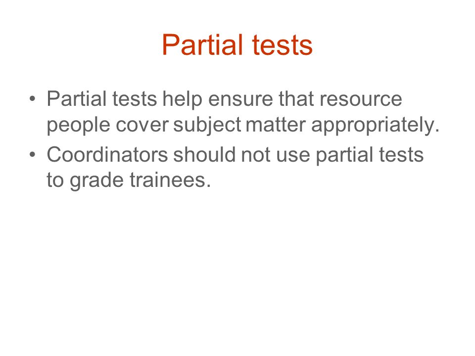 Partial tests Partial tests help ensure that resource people cover subject matter appropriately. Coordinators should not use partial tests to grade tr