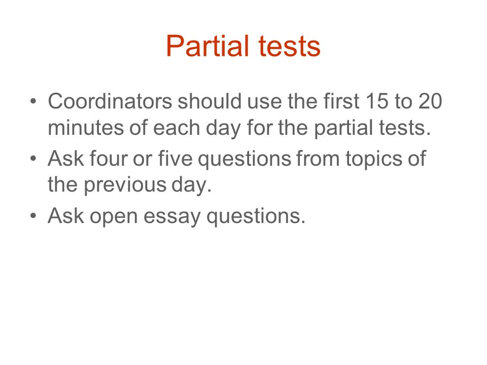 Partial tests Coordinators should use the first 15 to 20 minutes of each day for the partial tests.