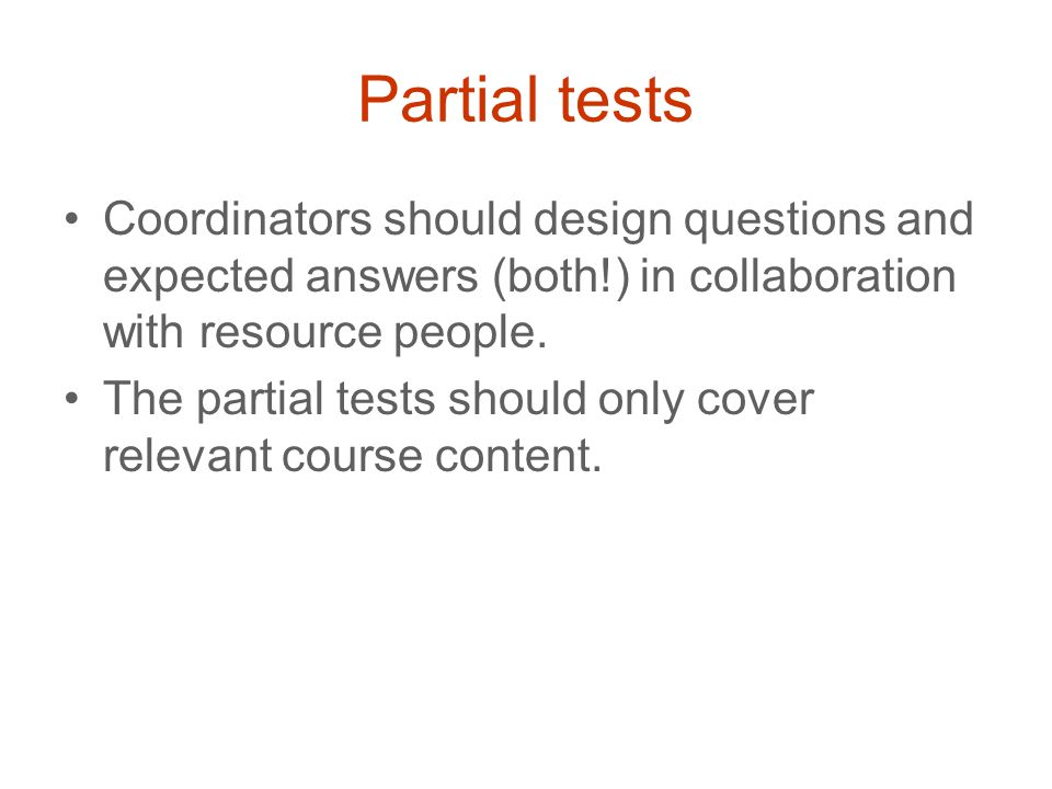 Partial tests Coordinators should design questions and expected answers (both!) in collaboration with resource people.