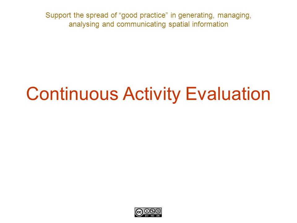 "Support the spread of ""good practice"" in generating, managing, analysing and communicating spatial information Continuous Activity Evaluation"