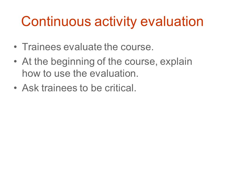Continuous activity evaluation Trainees evaluate the course. At the beginning of the course, explain how to use the evaluation. Ask trainees to be cri